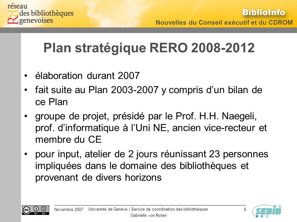 Université de Genève | Service de coordination des bibliothèques Nouvelles du Conseil exécutif et du CDROM Novembre 2007 Gabrielle von Roten 6 Plan stratégique RERO 2008-2012 élaboration durant 2007 fait suite au Plan 2003-2007 y compris dun bilan de ce Plan groupe de projet, présidé par le Prof.