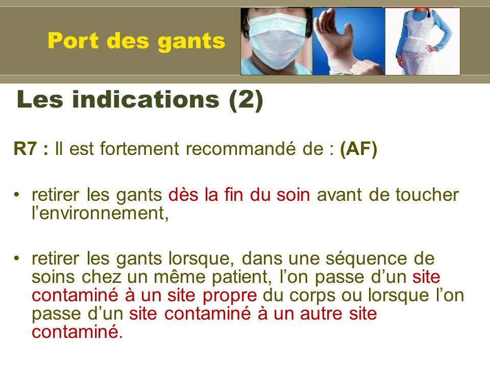 Les indications (2) R7 : Il est fortement recommandé de : (AF) retirer les gants dès la fin du soin avant de toucher lenvironnement, retirer les gants