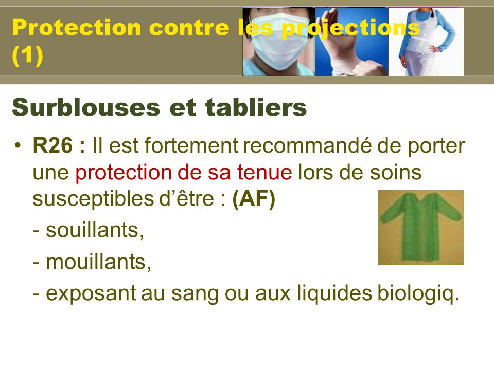 R26 : Il est fortement recommandé de porter une protection de sa tenue lors de soins susceptibles dêtre : (AF) - souillants, - mouillants, - exposant