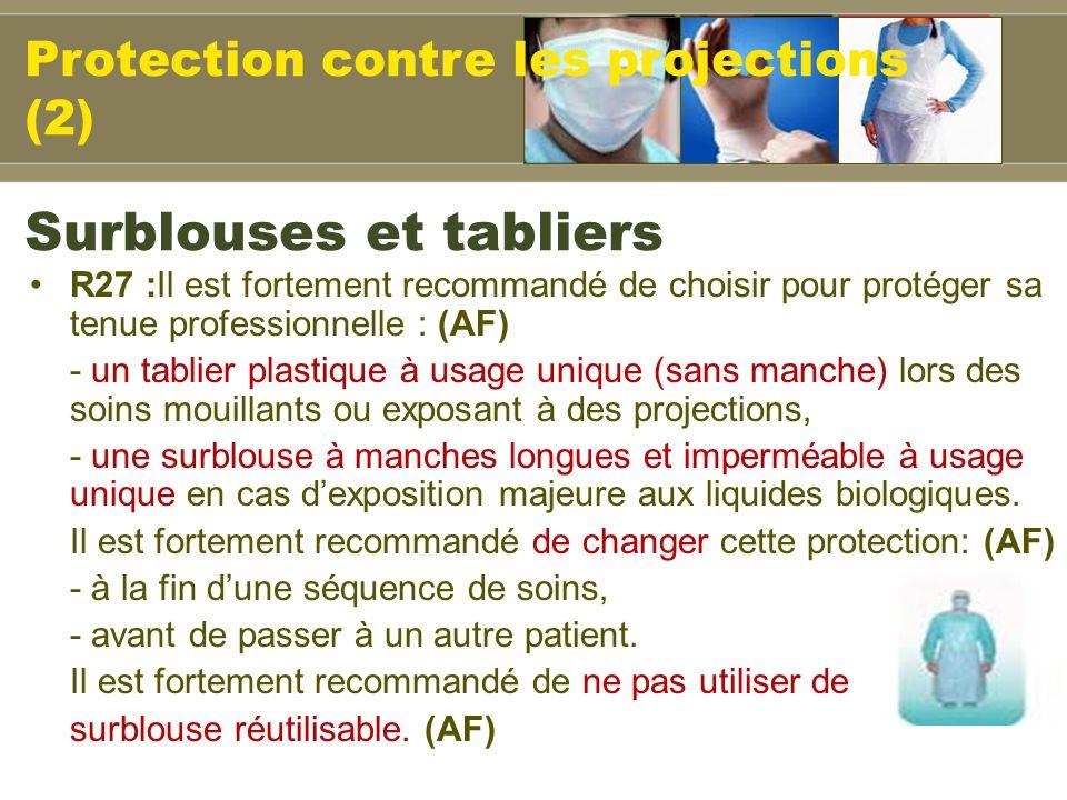 R27 :Il est fortement recommandé de choisir pour protéger sa tenue professionnelle : (AF) - un tablier plastique à usage unique (sans manche) lors des soins mouillants ou exposant à des projections, - une surblouse à manches longues et imperméable à usage unique en cas dexposition majeure aux liquides biologiques.