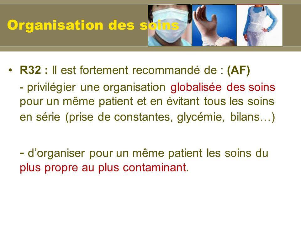 R32 : Il est fortement recommandé de : (AF) - privilégier une organisation globalisée des soins pour un même patient et en évitant tous les soins en série (prise de constantes, glycémie, bilans…) - dorganiser pour un même patient les soins du plus propre au plus contaminant.