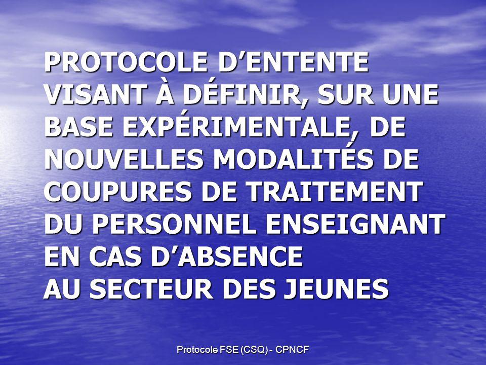 Protocole FSE (CSQ) - CPNCF PROTOCOLE DENTENTE VISANT À DÉFINIR, SUR UNE BASE EXPÉRIMENTALE, DE NOUVELLES MODALITÉS DE COUPURES DE TRAITEMENT DU PERSONNEL ENSEIGNANT EN CAS DABSENCE AU SECTEUR DES JEUNES