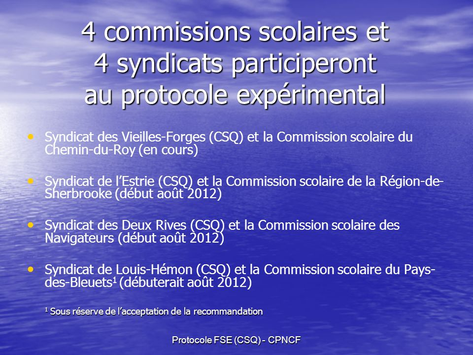 Protocole FSE (CSQ) - CPNCF 4 commissions scolaires et 4 syndicats participeront au protocole expérimental Syndicat des Vieilles-Forges (CSQ) et la Commission scolaire du Chemin-du-Roy (en cours) Syndicat de lEstrie (CSQ) et la Commission scolaire de la Région-de- Sherbrooke (début août 2012) Syndicat des Deux Rives (CSQ) et la Commission scolaire des Navigateurs (début août 2012) Syndicat de Louis-Hémon (CSQ) et la Commission scolaire du Pays- des-Bleuets 1 (débuterait août 2012) 1 Sous réserve de lacceptation de la recommandation