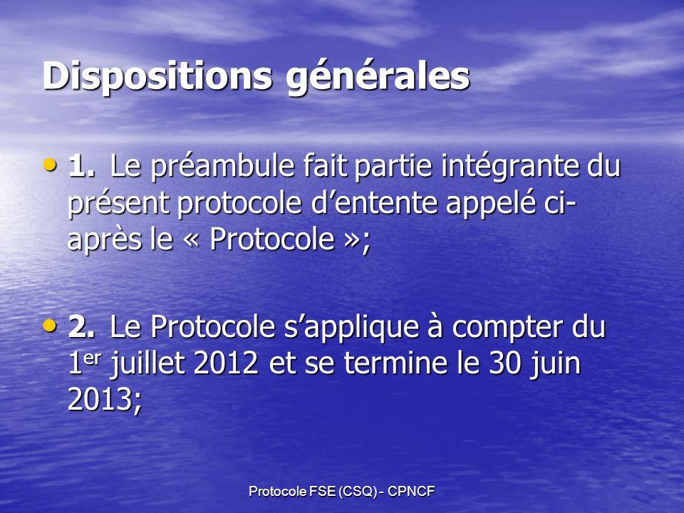Protocole FSE (CSQ) - CPNCF Dispositions générales 1.Le préambule fait partie intégrante du présent protocole dentente appelé ci- après le « Protocole »; 1.Le préambule fait partie intégrante du présent protocole dentente appelé ci- après le « Protocole »; 2.Le Protocole sapplique à compter du 1 er juillet 2012 et se termine le 30 juin 2013; 2.Le Protocole sapplique à compter du 1 er juillet 2012 et se termine le 30 juin 2013;