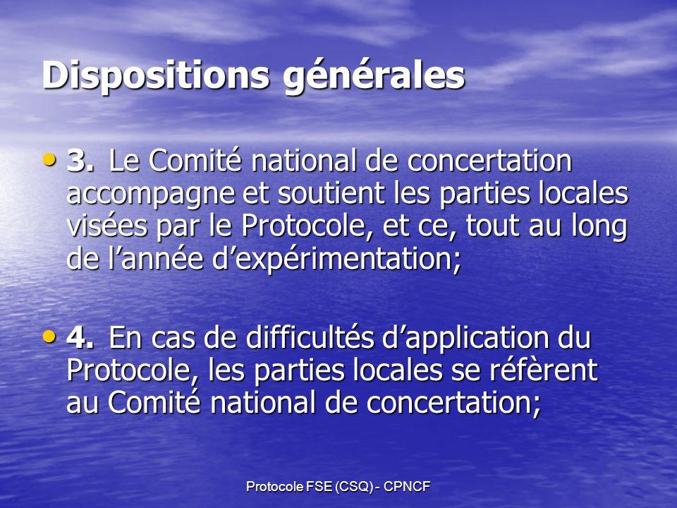 Protocole FSE (CSQ) - CPNCF Dispositions générales 3.Le Comité national de concertation accompagne et soutient les parties locales visées par le Protocole, et ce, tout au long de lannée dexpérimentation; 3.Le Comité national de concertation accompagne et soutient les parties locales visées par le Protocole, et ce, tout au long de lannée dexpérimentation; 4.En cas de difficultés dapplication du Protocole, les parties locales se réfèrent au Comité national de concertation; 4.En cas de difficultés dapplication du Protocole, les parties locales se réfèrent au Comité national de concertation;