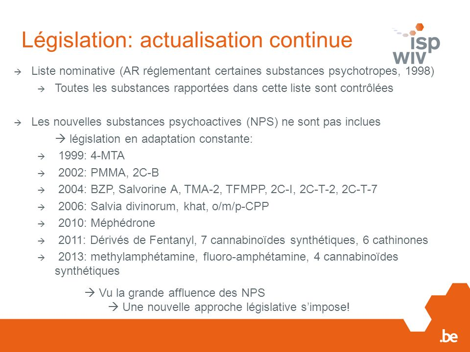 Législation: actualisation continue Liste nominative (AR réglementant certaines substances psychotropes, 1998) Toutes les substances rapportées dans cette liste sont contrôlées Les nouvelles substances psychoactives (NPS) ne sont pas inclues législation en adaptation constante: 1999: 4-MTA 2002: PMMA, 2C-B 2004: BZP, Salvorine A, TMA-2, TFMPP, 2C-I, 2C-T-2, 2C-T-7 2006: Salvia divinorum, khat, o/m/p-CPP 2010: Méphédrone 2011: Dérivés de Fentanyl, 7 cannabinoïdes synthétiques, 6 cathinones 2013: methylamphétamine, fluoro-amphétamine, 4 cannabinoïdes synthétiques Vu la grande affluence des NPS Une nouvelle approche législative simpose!