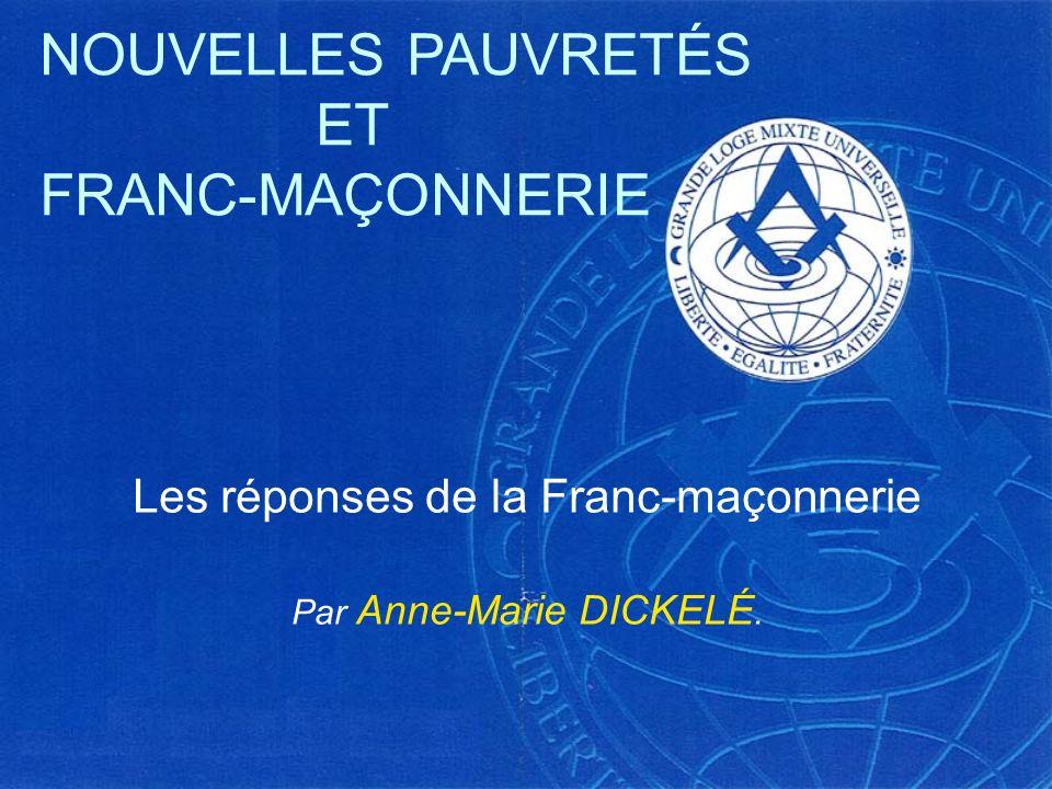 Les réponses de la Franc-maçonnerie Par Anne-Marie DICKELÉ. NOUVELLES PAUVRETÉS ET FRANC-MAÇONNERIE