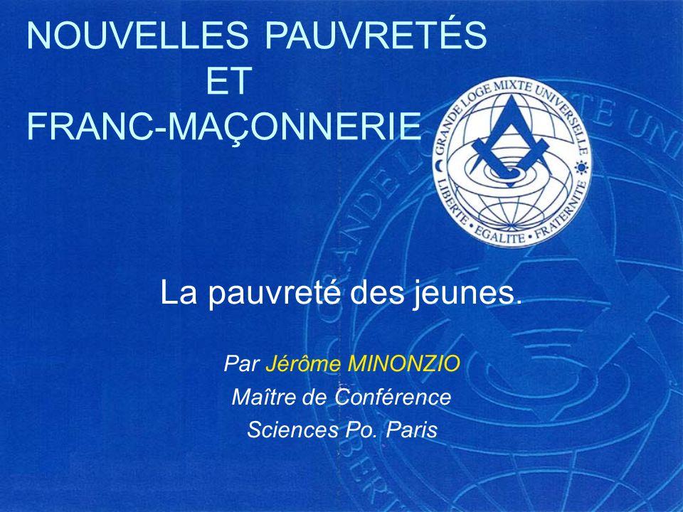 La pauvreté des jeunes. Par Jérôme MINONZIO Maître de Conférence Sciences Po. Paris NOUVELLES PAUVRETÉS ET FRANC-MAÇONNERIE