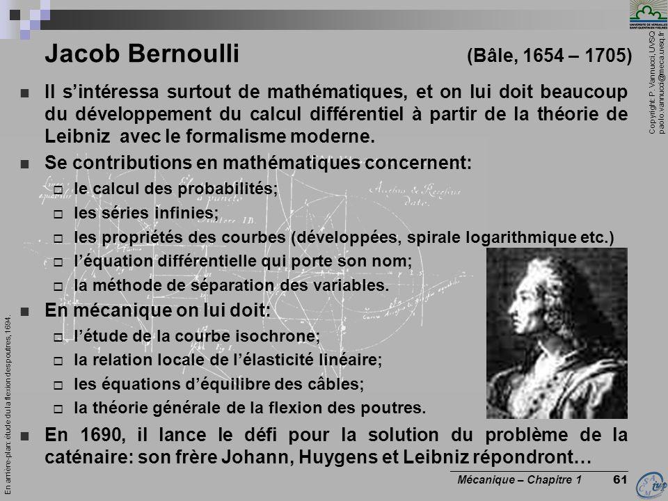 Copyright: P. Vannucci, UVSQ paolo.vannucci@meca.uvsq.fr ________________________________ Mécanique – Chapitre 1 61 Jacob Bernoulli (Bâle, 1654 – 1705