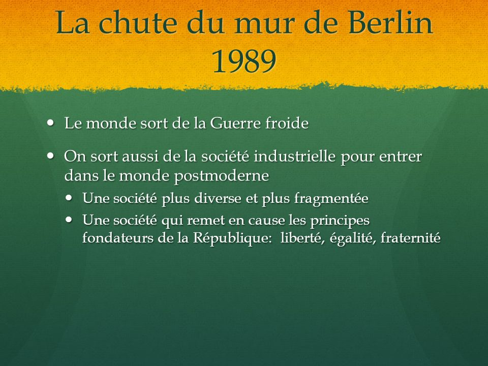 La chute du mur de Berlin 1989 Le monde sort de la Guerre froide Le monde sort de la Guerre froide On sort aussi de la société industrielle pour entre