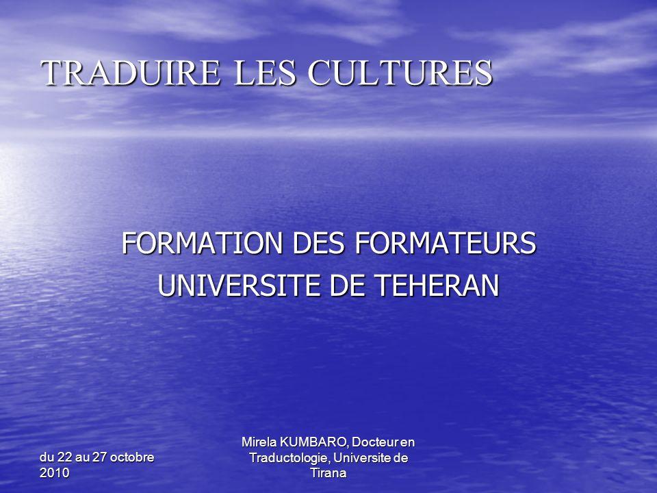 du 22 au 27 octobre 2010 Mirela KUMBARO, Docteur en Traductologie, Universite de Tirana TRADUIRE LES CULTURES FORMATION DES FORMATEURS UNIVERSITE DE T