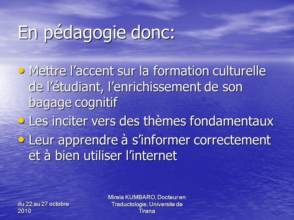 du 22 au 27 octobre 2010 Mirela KUMBARO, Docteur en Traductologie, Universite de Tirana En pédagogie donc: Mettre laccent sur la formation culturelle