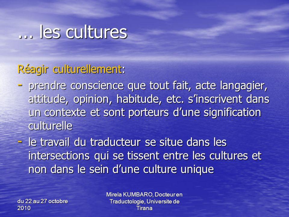 du 22 au 27 octobre 2010 Mirela KUMBARO, Docteur en Traductologie, Universite de Tirana... les cultures Réagir culturellement: - prendre conscience qu