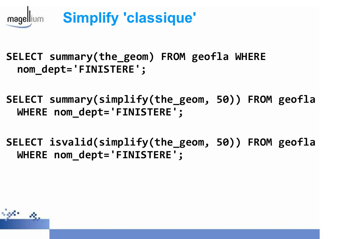 Simplify 'classique' SELECT summary(the_geom) FROM geofla WHERE nom_dept='FINISTERE'; SELECT summary(simplify(the_geom, 50)) FROM geofla WHERE nom_dep