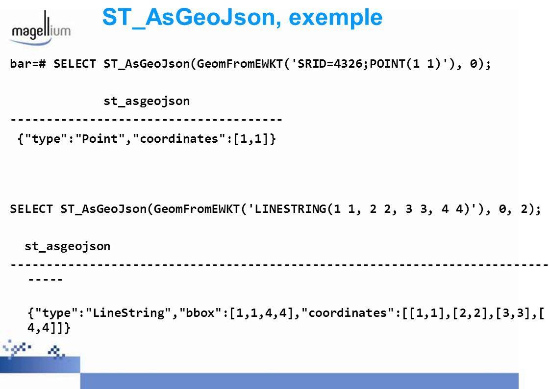 ST_AsGeoJson, perspectives Utilisation de GeoJson directement dans OL: Cf http://openlayers.org/dev/examples/vector-formats.html Utilisation de WS light couplé à PostGIS Appel direct de MapFish Server Quid d un bench sur perf ?...