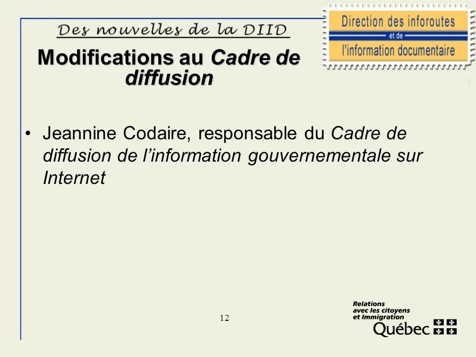 12 Modifications au Cadre de diffusion Jeannine Codaire, responsable du Cadre de diffusion de linformation gouvernementale sur Internet