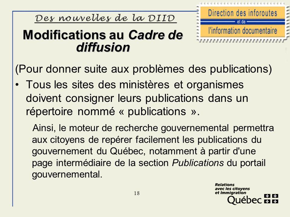 18 Modifications au Cadre de diffusion (Pour donner suite aux problèmes des publications) Tous les sites des ministères et organismes doivent consigne