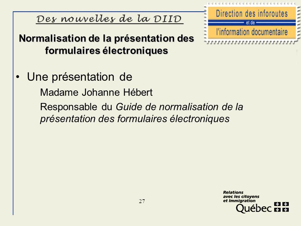 27 Normalisation de la présentation des formulaires électroniques Une présentation de Madame Johanne Hébert Responsable du Guide de normalisation de l
