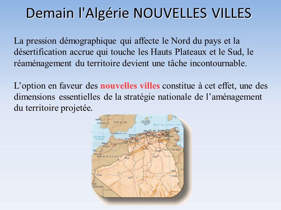 Demain l'Algérie NOUVELLES VILLES La pression démographique qui affecte le Nord du pays et la désertification accrue qui touche les Hauts Plateaux et