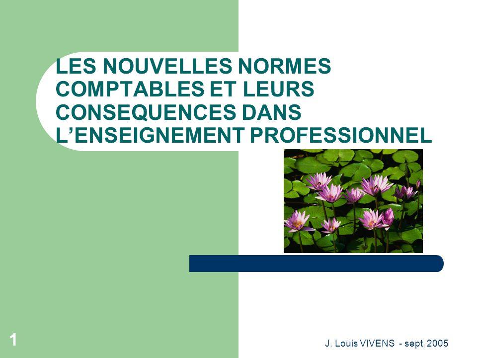 J. Louis VIVENS - sept. 2005 1 LES NOUVELLES NORMES COMPTABLES ET LEURS CONSEQUENCES DANS LENSEIGNEMENT PROFESSIONNEL