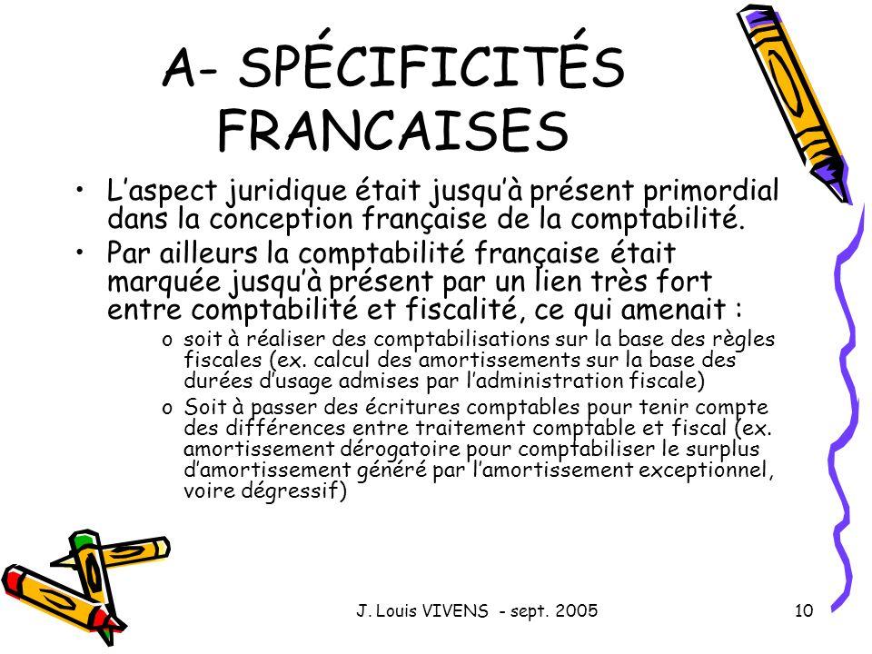 J. Louis VIVENS - sept. 200510 A- SPÉCIFICITÉS FRANCAISES Laspect juridique était jusquà présent primordial dans la conception française de la comptab