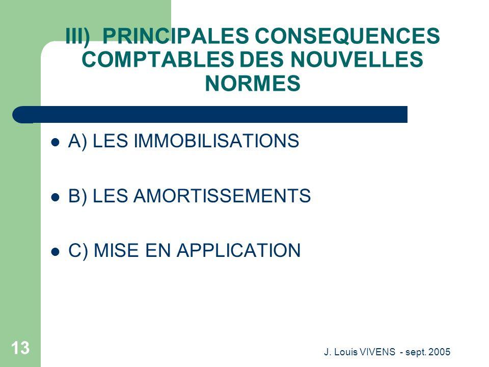 J. Louis VIVENS - sept. 2005 13 III) PRINCIPALES CONSEQUENCES COMPTABLES DES NOUVELLES NORMES A) LES IMMOBILISATIONS B) LES AMORTISSEMENTS C) MISE EN