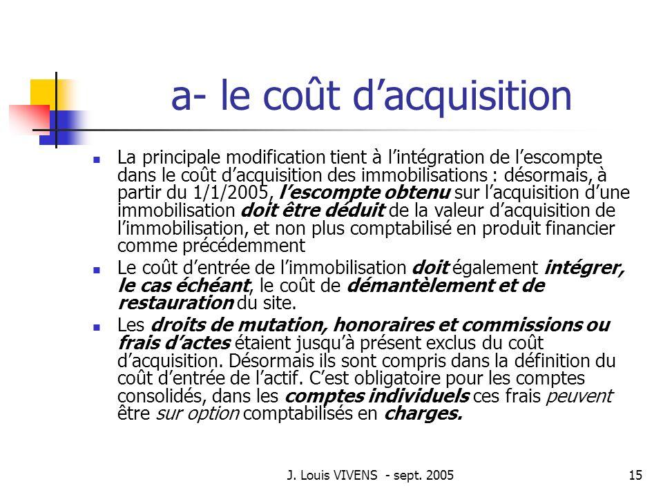 J. Louis VIVENS - sept. 200515 a- le coût dacquisition La principale modification tient à lintégration de lescompte dans le coût dacquisition des immo
