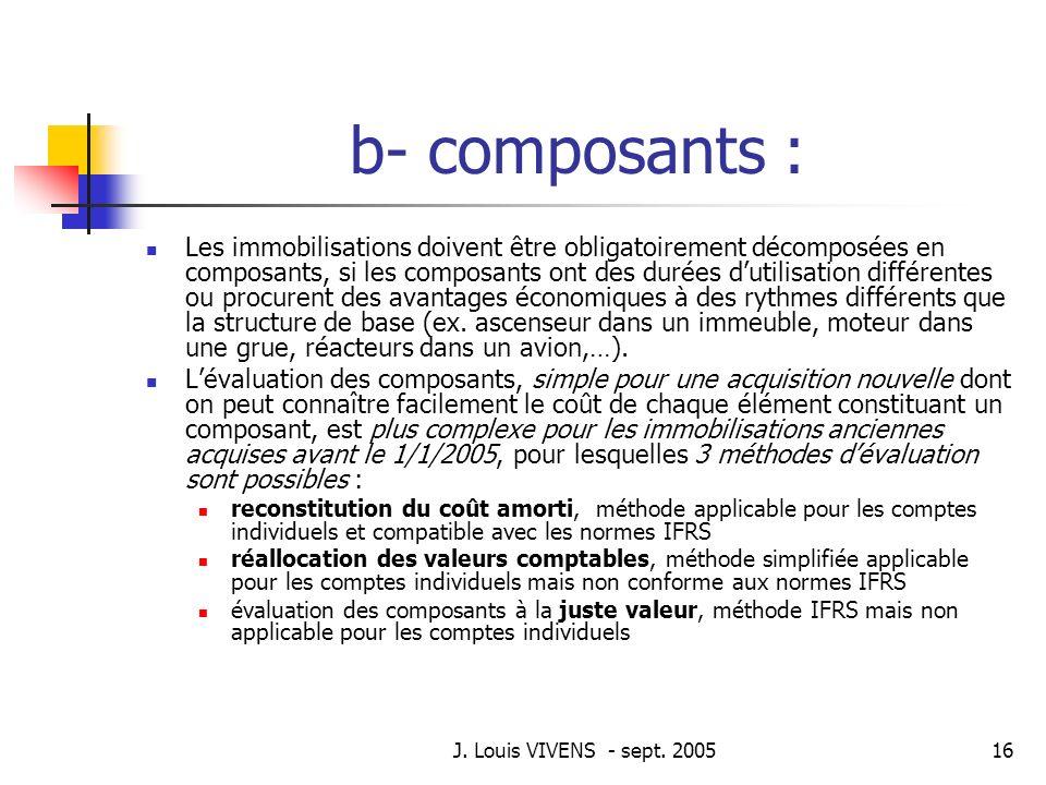 J. Louis VIVENS - sept. 200516 b- composants : Les immobilisations doivent être obligatoirement décomposées en composants, si les composants ont des d
