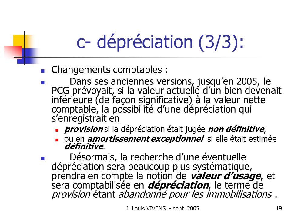 J. Louis VIVENS - sept. 200519 c- dépréciation (3/3): Changements comptables : Dans ses anciennes versions, jusquen 2005, le PCG prévoyait, si la vale
