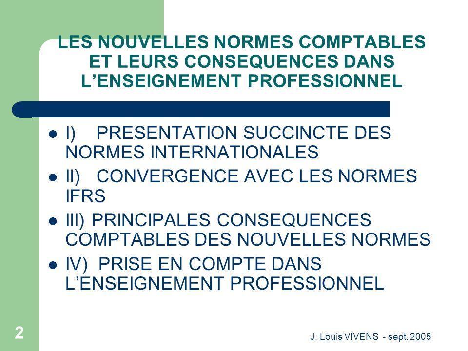 J. Louis VIVENS - sept. 2005 2 LES NOUVELLES NORMES COMPTABLES ET LEURS CONSEQUENCES DANS LENSEIGNEMENT PROFESSIONNEL I) PRESENTATION SUCCINCTE DES NO