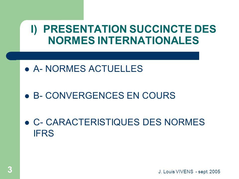 J. Louis VIVENS - sept. 2005 3 I) PRESENTATION SUCCINCTE DES NORMES INTERNATIONALES A- NORMES ACTUELLES B- CONVERGENCES EN COURS C- CARACTERISTIQUES D