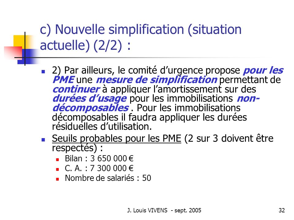 J. Louis VIVENS - sept. 200532 c) Nouvelle simplification (situation actuelle) (2/2) : 2) Par ailleurs, le comité durgence propose pour les PME une me