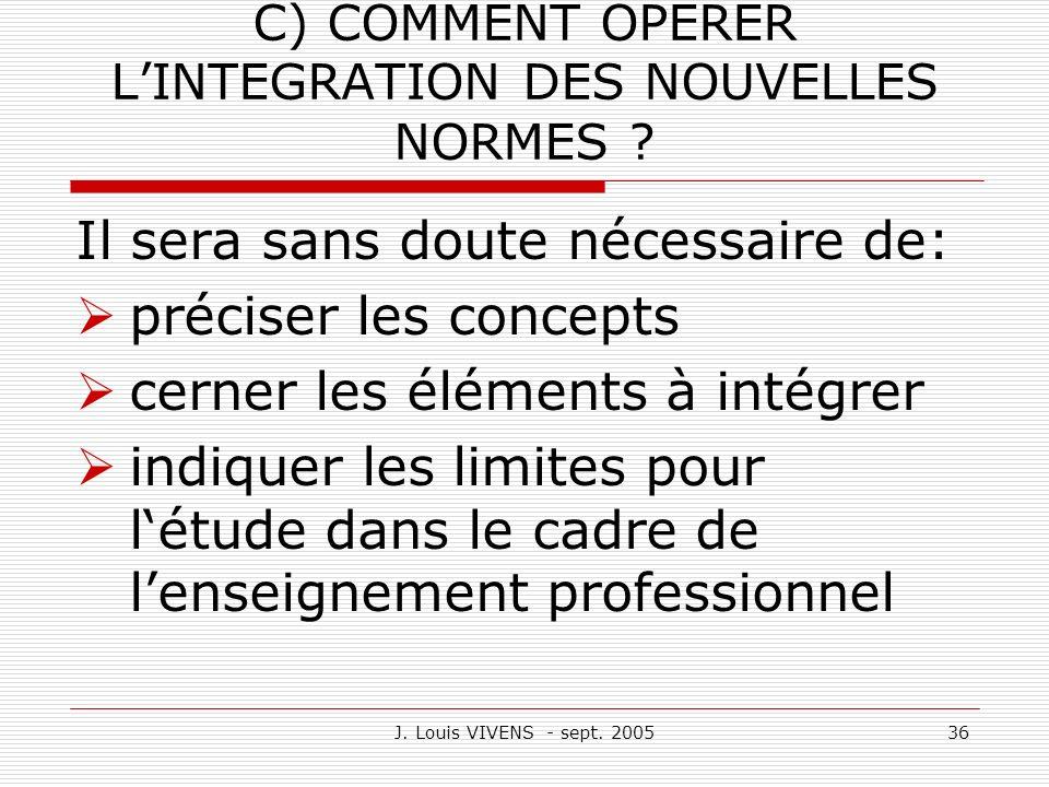 J. Louis VIVENS - sept. 200536 C) COMMENT OPERER LINTEGRATION DES NOUVELLES NORMES ? Il sera sans doute nécessaire de: préciser les concepts cerner le