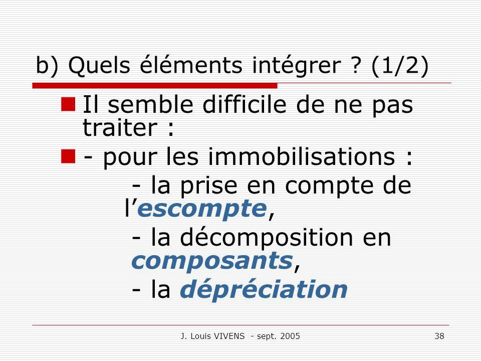 J. Louis VIVENS - sept. 200538 b) Quels éléments intégrer ? (1/2) Il semble difficile de ne pas traiter : - pour les immobilisations : - la prise en c