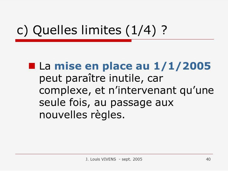 J. Louis VIVENS - sept. 200540 c) Quelles limites (1/4) ? La mise en place au 1/1/2005 peut paraître inutile, car complexe, et nintervenant quune seul