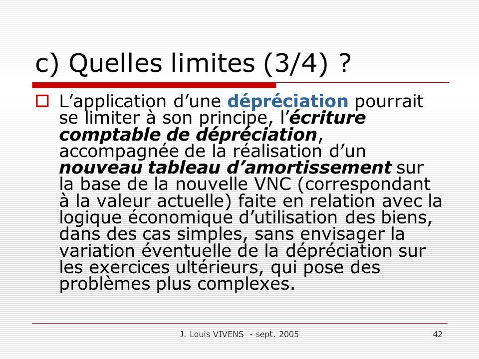 J. Louis VIVENS - sept. 200542 c) Quelles limites (3/4) ? Lapplication dune dépréciation pourrait se limiter à son principe, lécriture comptable de dé