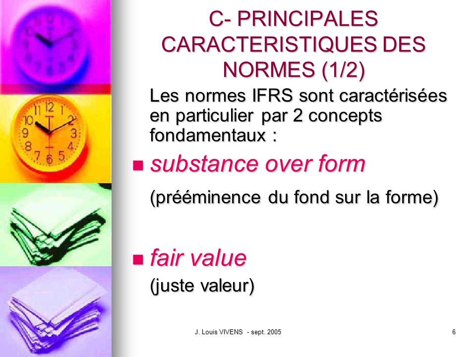 J. Louis VIVENS - sept. 20056 C- PRINCIPALES CARACTERISTIQUES DES NORMES (1/2) Les normes IFRS sont caractérisées en particulier par 2 concepts fondam