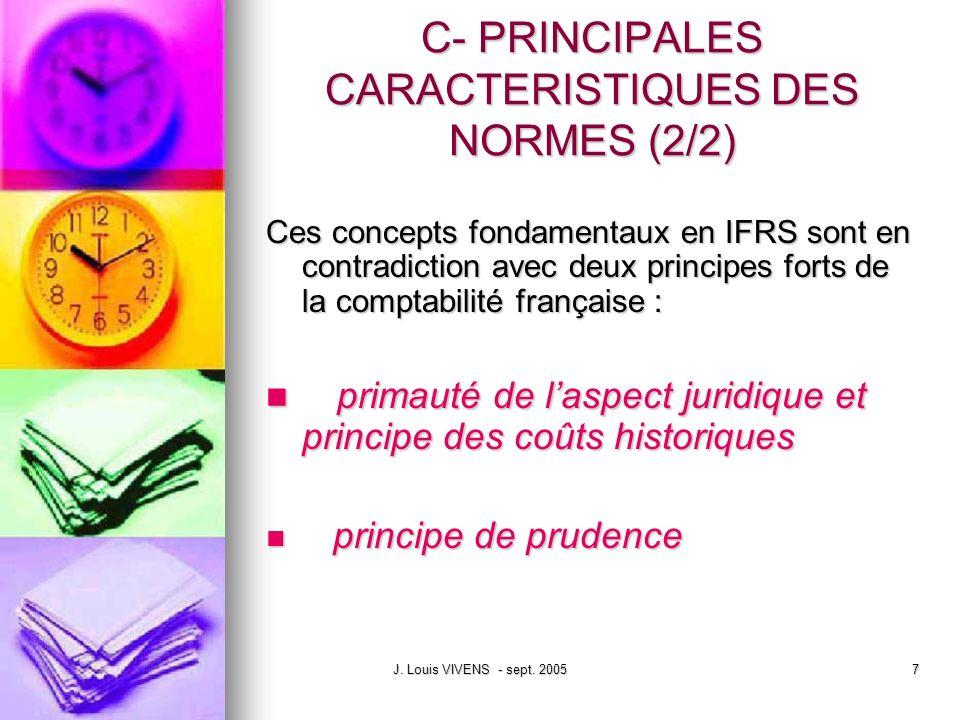 J. Louis VIVENS - sept. 20057 C- PRINCIPALES CARACTERISTIQUES DES NORMES (2/2) Ces concepts fondamentaux en IFRS sont en contradiction avec deux princ