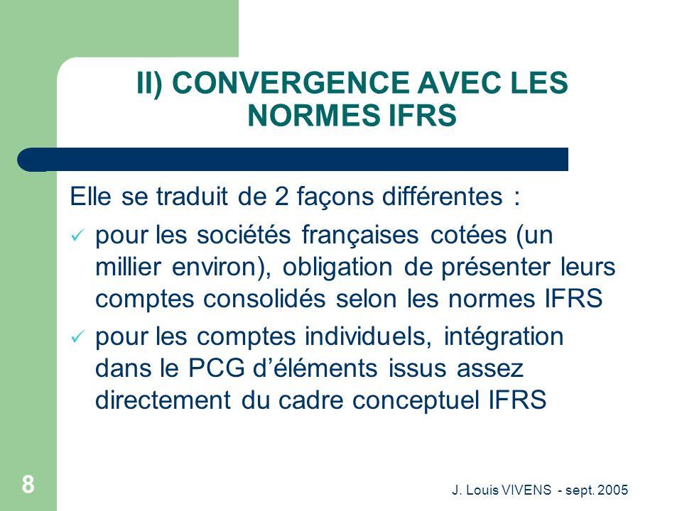 J. Louis VIVENS - sept. 2005 8 II) CONVERGENCE AVEC LES NORMES IFRS Elle se traduit de 2 façons différentes : pour les sociétés françaises cotées (un