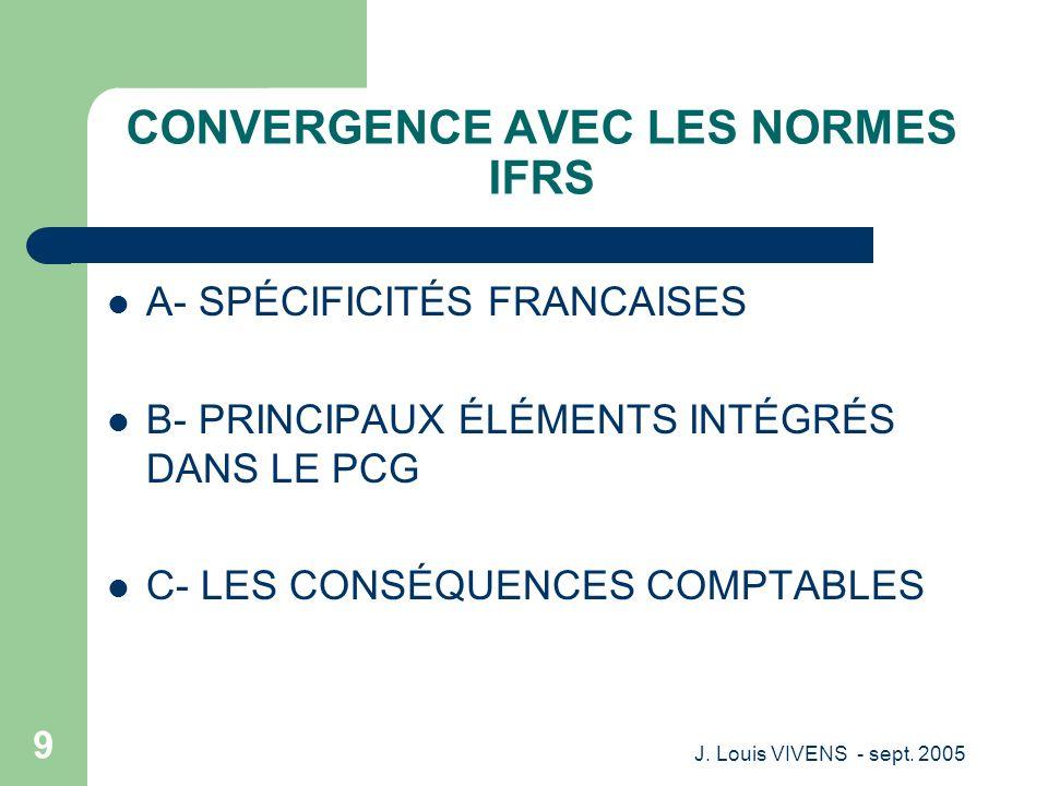 J. Louis VIVENS - sept. 2005 9 CONVERGENCE AVEC LES NORMES IFRS A- SPÉCIFICITÉS FRANCAISES B- PRINCIPAUX ÉLÉMENTS INTÉGRÉS DANS LE PCG C- LES CONSÉQUE
