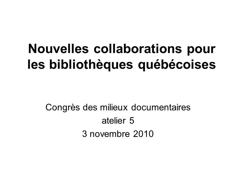 Nouvelles collaborations pour les bibliothèques québécoises Congrès des milieux documentaires atelier 5 3 novembre 2010