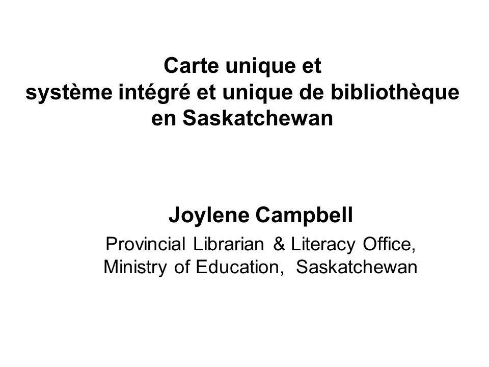 Carte unique et système intégré et unique de bibliothèque en Saskatchewan Joylene Campbell Provincial Librarian & Literacy Office, Ministry of Education, Saskatchewan