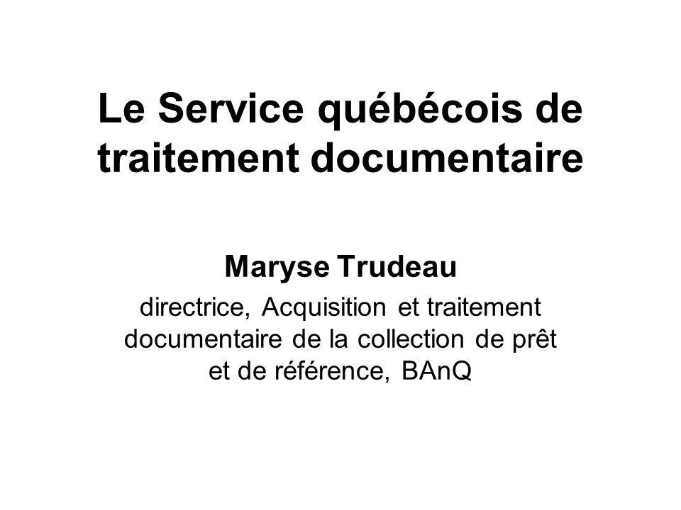 Le Service québécois de traitement documentaire Maryse Trudeau directrice, Acquisition et traitement documentaire de la collection de prêt et de référence, BAnQ