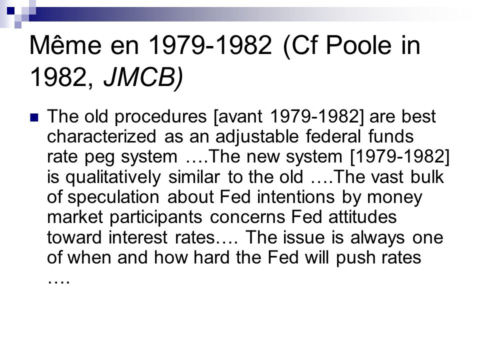 Même en 1979-1982 (Cf Poole in 1982, JMCB) The old procedures [avant 1979-1982] are best characterized as an adjustable federal funds rate peg system