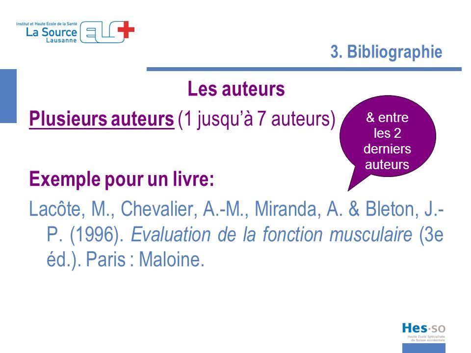 3. Bibliographie Les auteurs Plusieurs auteurs (1 jusquà 7 auteurs) Exemple pour un livre: Lacôte, M., Chevalier, A.-M., Miranda, A. & Bleton, J.- P.