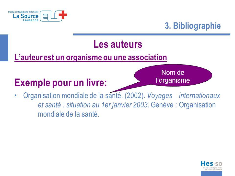 3. Bibliographie Les auteurs Lauteur est un organisme ou une association Exemple pour un livre: Organisation mondiale de la santé. (2002). Voyages int