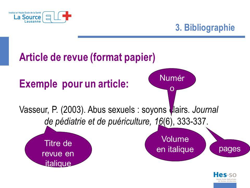 3. Bibliographie Article de revue (format papier) Exemple pour un article: Vasseur, P. (2003). Abus sexuels : soyons clairs. Journal de pédiatrie et d