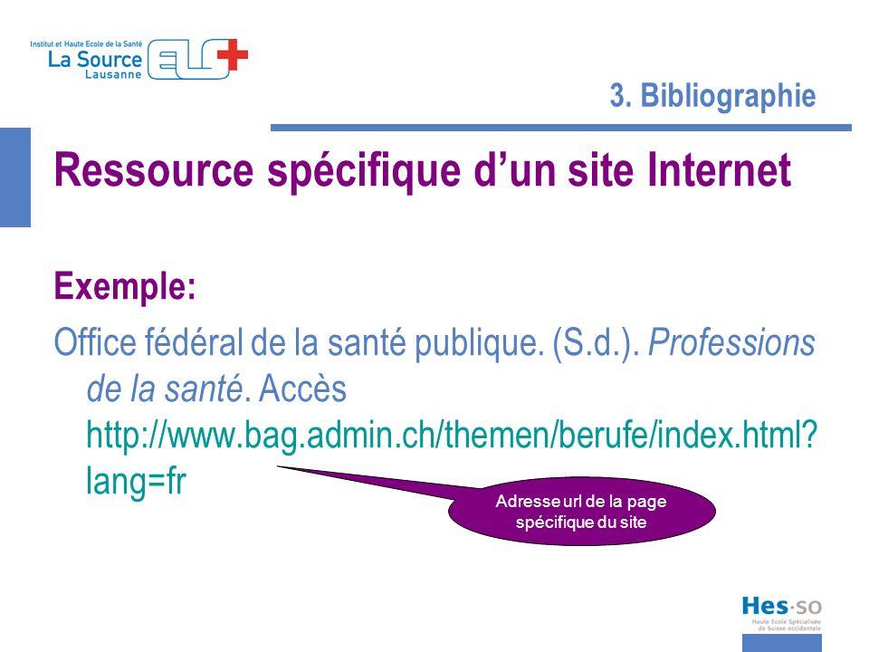 3. Bibliographie Ressource spécifique dun site Internet Exemple: Office fédéral de la santé publique. (S.d.). Professions de la santé. Accès http://ww