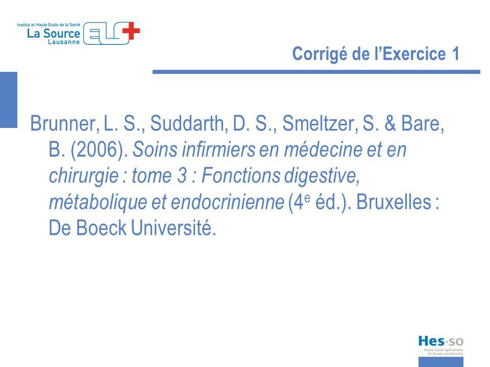 Corrigé de lExercice 1 Brunner, L. S., Suddarth, D. S., Smeltzer, S. & Bare, B. (2006). Soins infirmiers en médecine et en chirurgie : tome 3 : Foncti