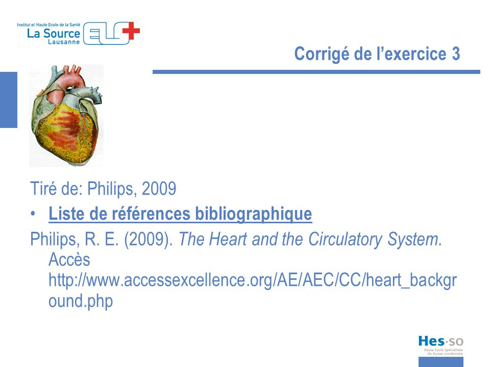 Corrigé de lexercice 3 Tiré de: Philips, 2009 Liste de références bibliographique Philips, R. E. (2009). The Heart and the Circulatory System. Accès h
